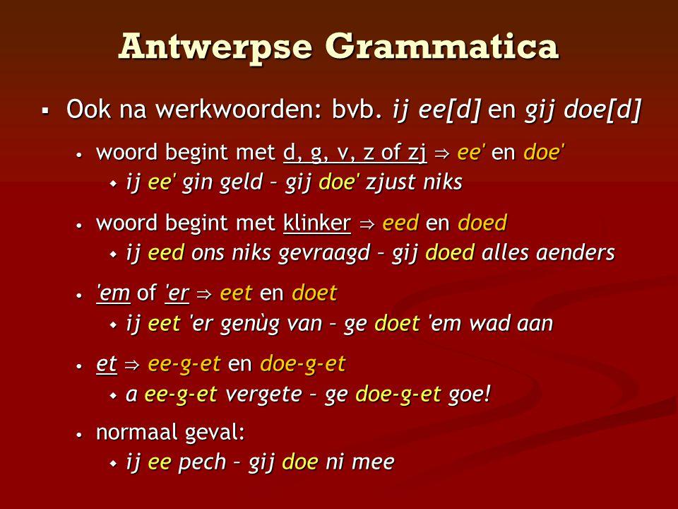 Antwerpse Grammatica  Ook na werkwoorden: bvb. ij ee[d] en gij doe[d] • woord begint met d, g, v, z of zj ⇒ ee' en doe'  ij ee' gin geld – gij doe'