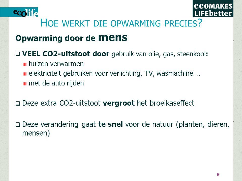 8 Opwarming door de mens  VEEL CO2-uitstoot door gebruik van olie, gas, steenkool: huizen verwarmen elektriciteit gebruiken voor verlichting, TV, wasmachine … met de auto rijden  Deze extra CO2-uitstoot vergroot het broeikaseffect  Deze verandering gaat te snel voor de natuur (planten, dieren, mensen) H OE WERKT DIE OPWARMING PRECIES ?