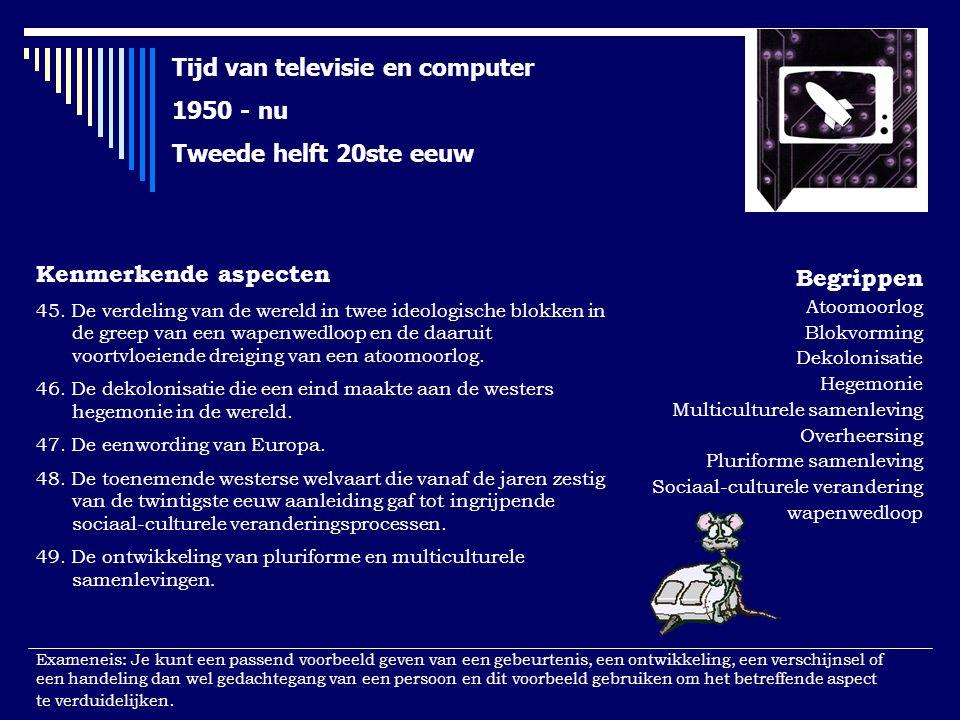 Tijd van televisie en computer 1950 - nu Tweede helft 20ste eeuw Kenmerkende aspecten 45.