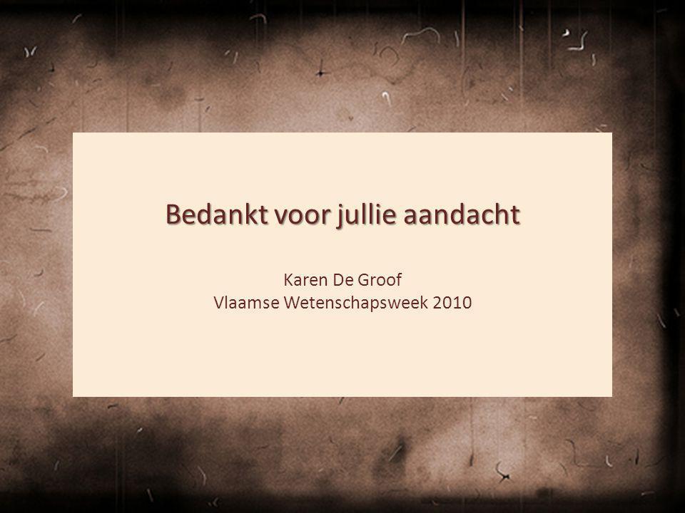 Bedankt voor jullie aandacht Karen De Groof Vlaamse Wetenschapsweek 2010