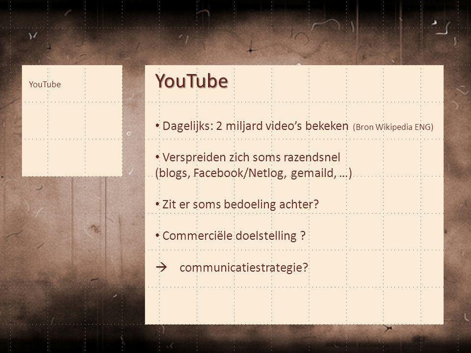 YouTube • Dagelijks: 2 miljard video's bekeken (Bron Wikipedia ENG) • Verspreiden zich soms razendsnel (blogs, Facebook/Netlog, gemaild, …) • Zit er s