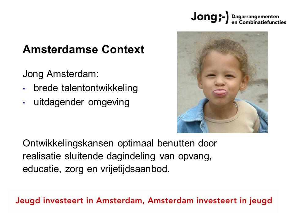 Amsterdamse Context Jong Amsterdam: • brede talentontwikkeling • uitdagender omgeving Ontwikkelingskansen optimaal benutten door realisatie sluitende dagindeling van opvang, educatie, zorg en vrijetijdsaanbod.