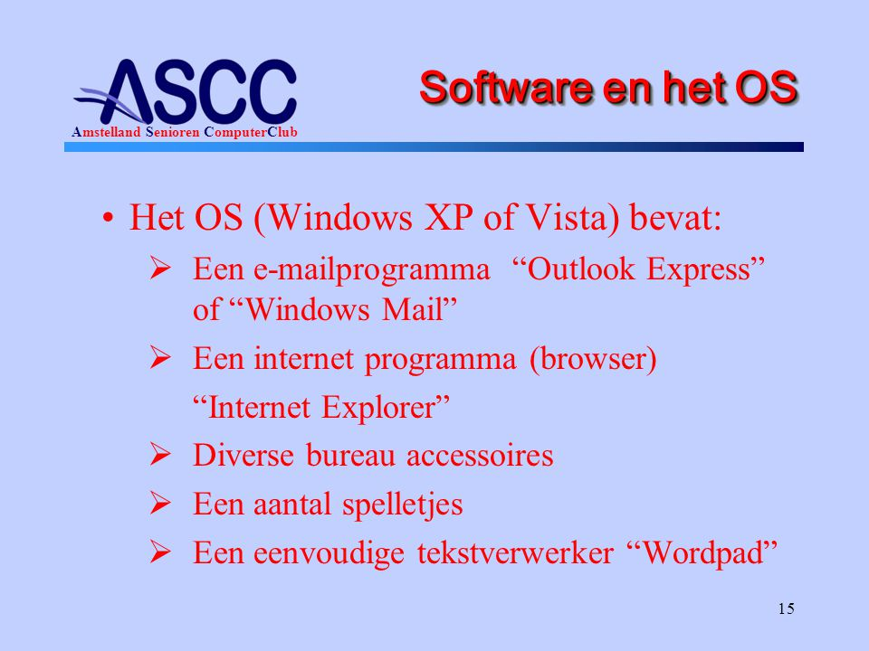 "Amstelland Senioren ComputerClub 15 Software en het OS •Het OS (Windows XP of Vista) bevat:  Een e-mailprogramma ""Outlook Express"" of ""Windows Mail"""
