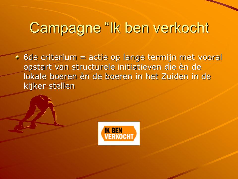 Campagne Ik ben verkocht 6de criterium = actie op lange termijn met vooral opstart van structurele initiatieven die èn de lokale boeren èn de boeren in het Zuiden in de kijker stellen