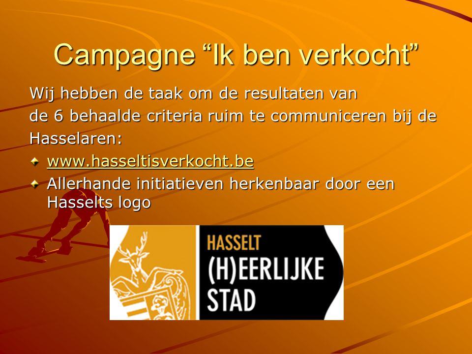 Campagne Ik ben verkocht Wij hebben de taak om de resultaten van de 6 behaalde criteria ruim te communiceren bij de Hasselaren: www.hasseltisverkocht.be Allerhande initiatieven herkenbaar door een Hasselts logo