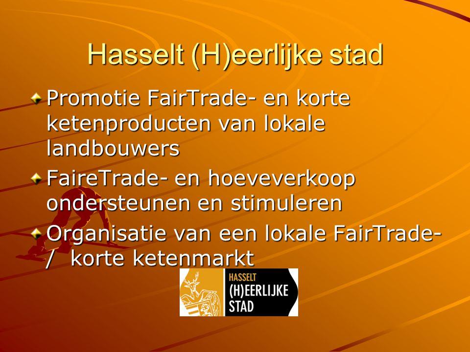 Hasselt (H)eerlijke stad Promotie FairTrade- en korte ketenproducten van lokale landbouwers FaireTrade- en hoeveverkoop ondersteunen en stimuleren Organisatie van een lokale FairTrade- / korte ketenmarkt