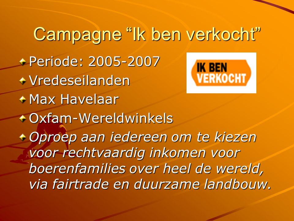 Campagne Ik ben verkocht Periode: 2005-2007 Vredeseilanden Max Havelaar Oxfam-Wereldwinkels Oproep aan iedereen om te kiezen voor rechtvaardig inkomen voor boerenfamilies over heel de wereld, via fairtrade en duurzame landbouw.