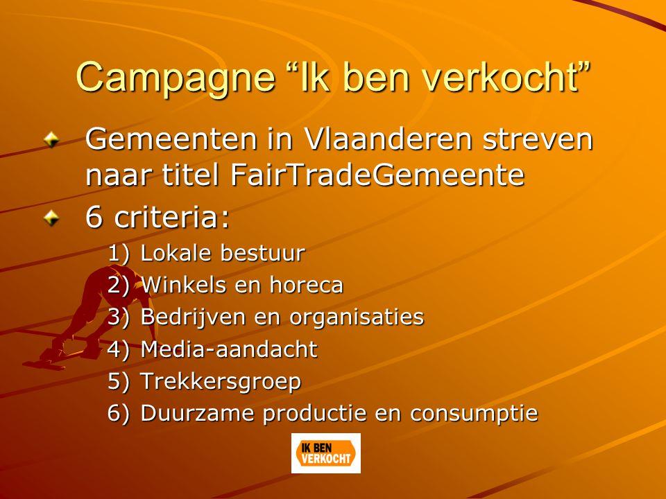 Campagne Ik ben verkocht Gemeenten in Vlaanderen streven naar titel FairTradeGemeente 6 criteria: 1)Lokale bestuur 2)Winkels en horeca 3)Bedrijven en organisaties 4)Media-aandacht 5)Trekkersgroep 6)Duurzame productie en consumptie