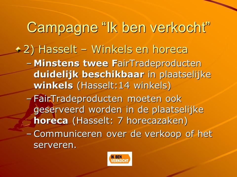 Campagne Ik ben verkocht 2) Hasselt – Winkels en horeca –Minstens twee FairTradeproducten duidelijk beschikbaar in plaatselijke winkels (Hasselt:14 winkels) –FairTradeproducten moeten ook geserveerd worden in de plaatselijke horeca (Hasselt: 7 horecazaken) –Communiceren over de verkoop of het serveren.