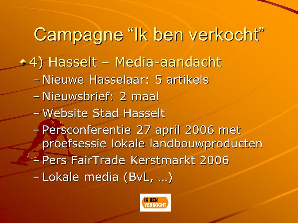 Campagne Ik ben verkocht 4) Hasselt – Media-aandacht –Nieuwe Hasselaar: 5 artikels –Nieuwsbrief: 2 maal –Website Stad Hasselt –Persconferentie 27 april 2006 met proefsessie lokale landbouwproducten –Pers FairTrade Kerstmarkt 2006 –Lokale media (BvL, …)