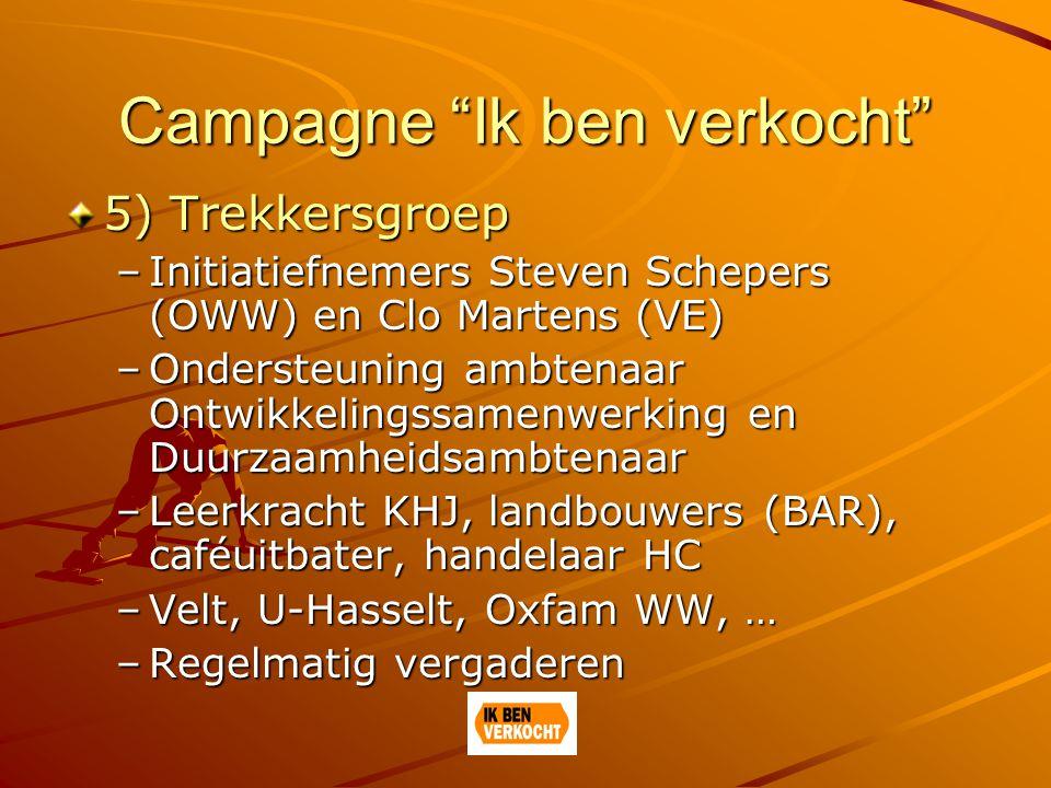 Campagne Ik ben verkocht 5) Trekkersgroep –Initiatiefnemers Steven Schepers (OWW) en Clo Martens (VE) –Ondersteuning ambtenaar Ontwikkelingssamenwerking en Duurzaamheidsambtenaar –Leerkracht KHJ, landbouwers (BAR), caféuitbater, handelaar HC –Velt, U-Hasselt, Oxfam WW, … –Regelmatig vergaderen