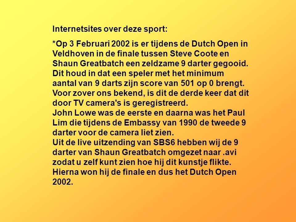Internetsites over deze sport: *Op 3 Februari 2002 is er tijdens de Dutch Open in Veldhoven in de finale tussen Steve Coote en Shaun Greatbatch een zeldzame 9 darter gegooid.
