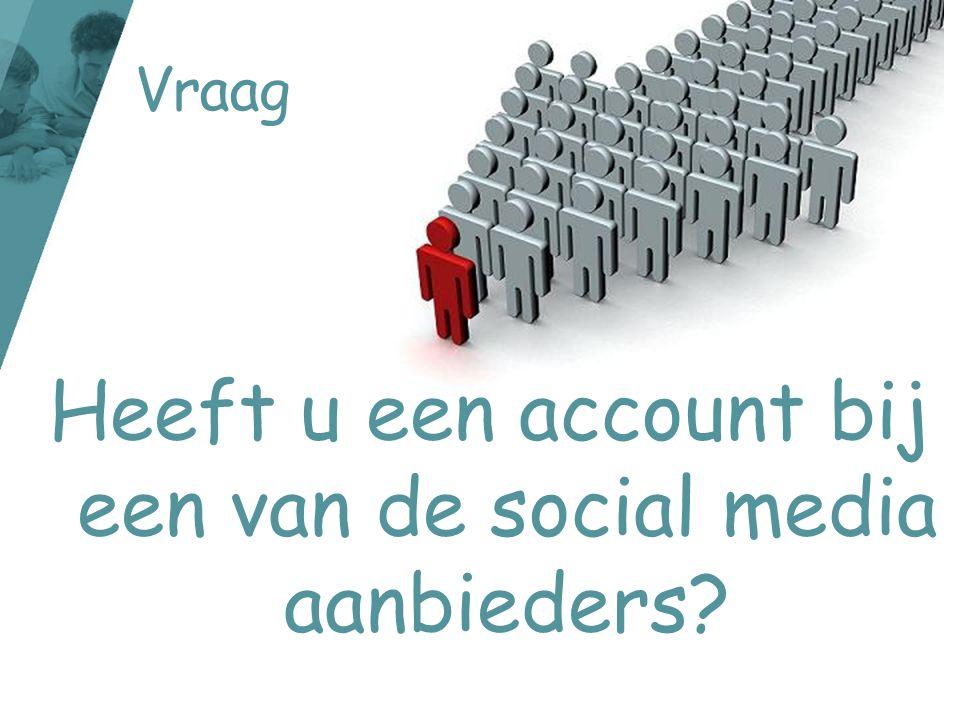 Vraag Heeft u een account bij een van de social media aanbieders?