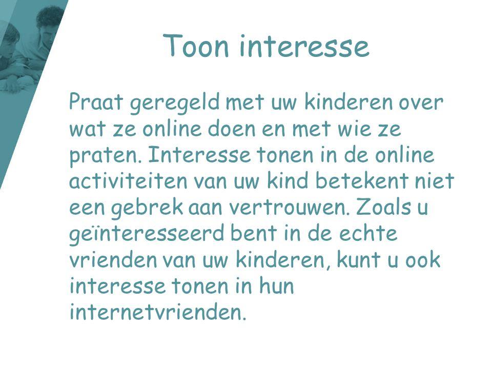 Toon interesse Praat geregeld met uw kinderen over wat ze online doen en met wie ze praten. Interesse tonen in de online activiteiten van uw kind bete