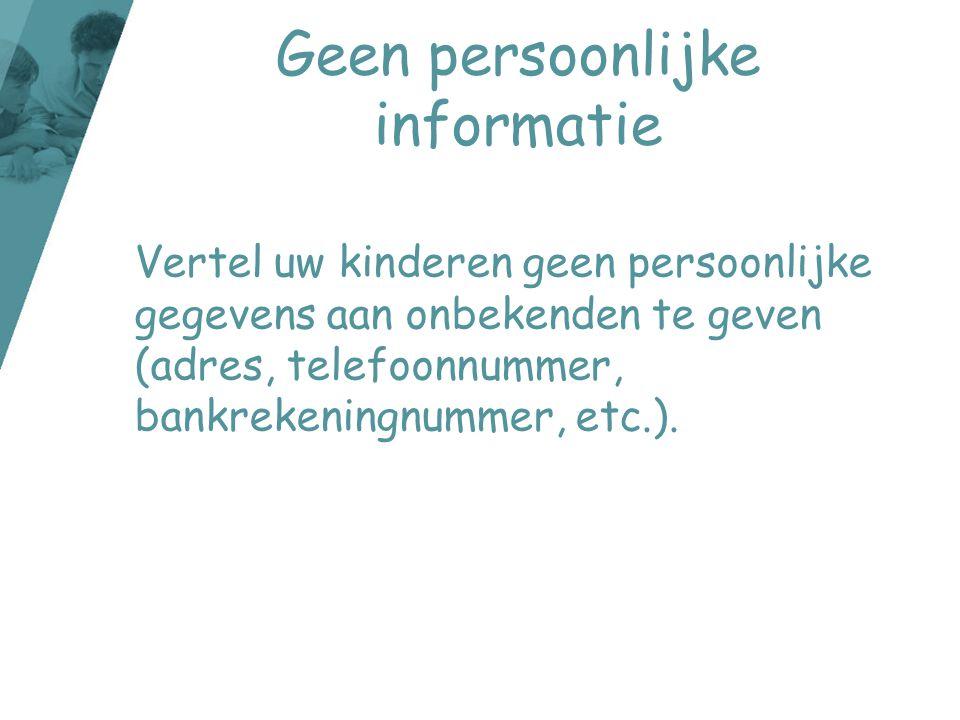Geen persoonlijke informatie Vertel uw kinderen geen persoonlijke gegevens aan onbekenden te geven (adres, telefoonnummer, bankrekeningnummer, etc.).
