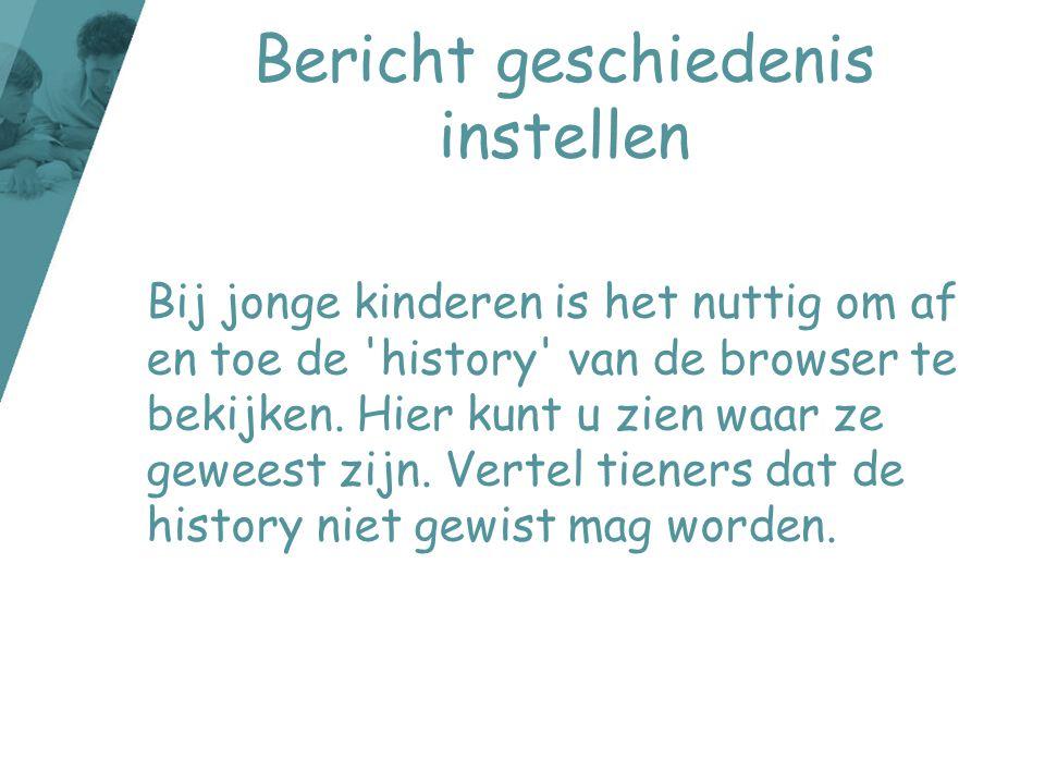 Bericht geschiedenis instellen Bij jonge kinderen is het nuttig om af en toe de 'history' van de browser te bekijken. Hier kunt u zien waar ze geweest