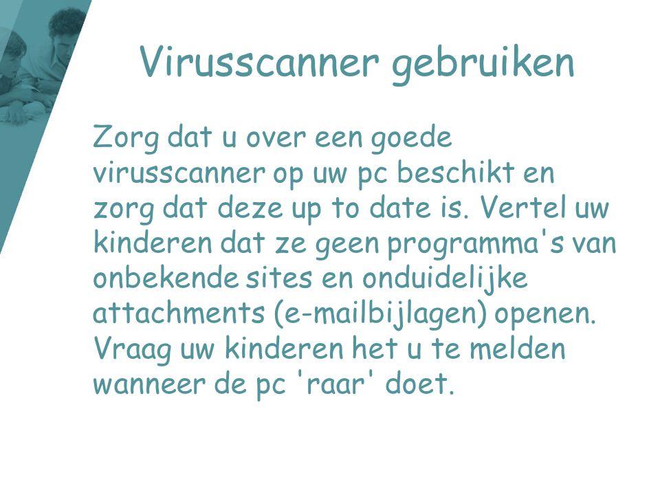 Virusscanner gebruiken Zorg dat u over een goede virusscanner op uw pc beschikt en zorg dat deze up to date is. Vertel uw kinderen dat ze geen program