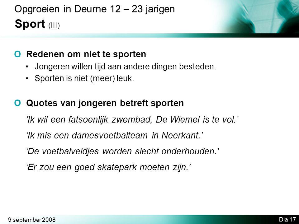 9 september 2008 Dia 17 Opgroeien in Deurne 12 – 23 jarigen Sport (III) O Redenen om niet te sporten •Jongeren willen tijd aan andere dingen besteden.