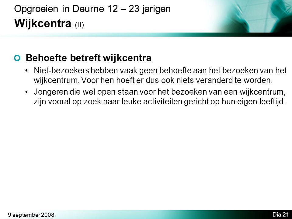 9 september 2008 Dia 21 Opgroeien in Deurne 12 – 23 jarigen Wijkcentra (II) O Behoefte betreft wijkcentra •Niet-bezoekers hebben vaak geen behoefte aan het bezoeken van het wijkcentrum.