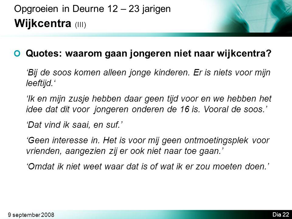 9 september 2008 Dia 22 Opgroeien in Deurne 12 – 23 jarigen Wijkcentra (III) O Quotes: waarom gaan jongeren niet naar wijkcentra.