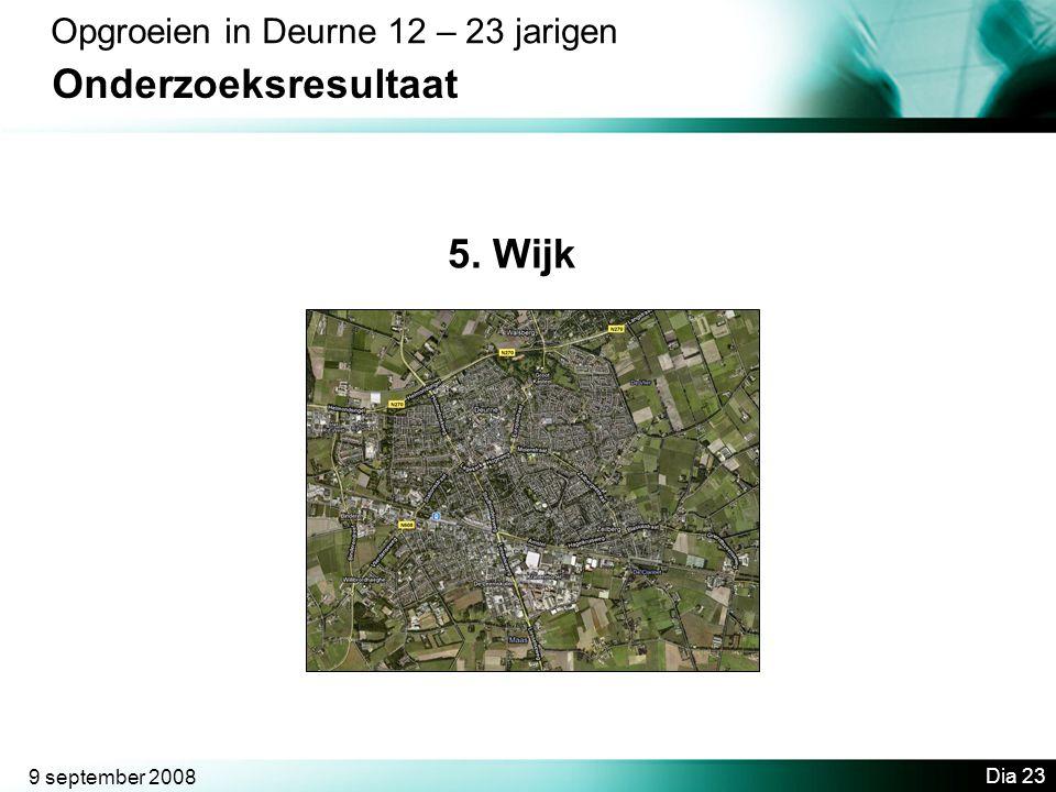 9 september 2008 Dia 23 Opgroeien in Deurne 12 – 23 jarigen Onderzoeksresultaat 5. Wijk