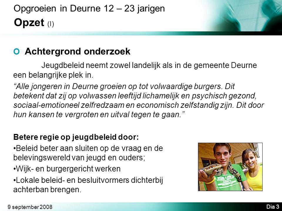 9 september 2008 Dia 3 Opgroeien in Deurne 12 – 23 jarigen Opzet (I) O Achtergrond onderzoek Jeugdbeleid neemt zowel landelijk als in de gemeente Deurne een belangrijke plek in.