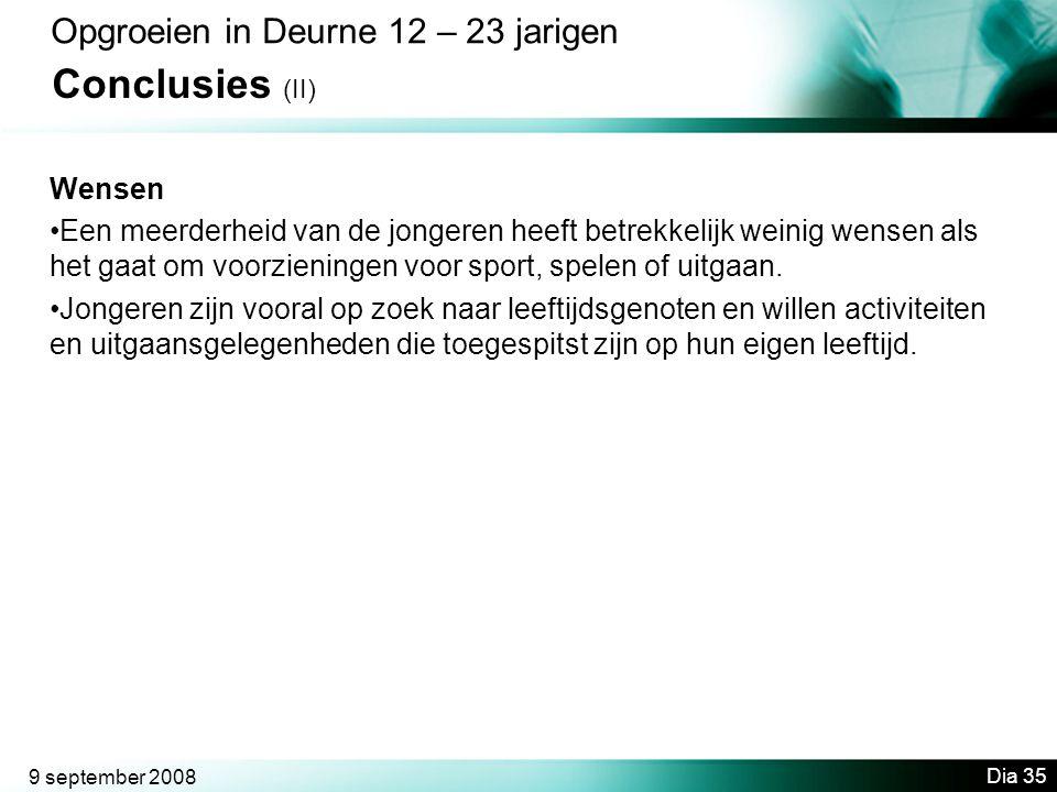 9 september 2008 Dia 35 Opgroeien in Deurne 12 – 23 jarigen Conclusies (II) Wensen •Een meerderheid van de jongeren heeft betrekkelijk weinig wensen als het gaat om voorzieningen voor sport, spelen of uitgaan.
