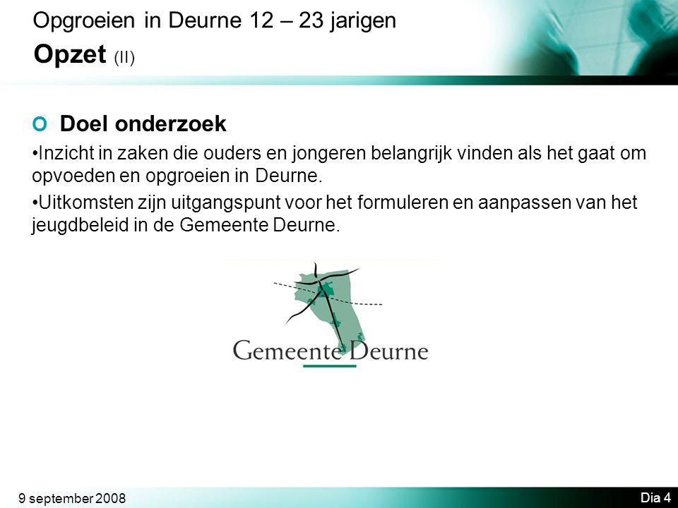 9 september 2008 Dia 4 Opgroeien in Deurne 12 – 23 jarigen Opzet (II) O Doel onderzoek •Inzicht in zaken die ouders en jongeren belangrijk vinden als het gaat om opvoeden en opgroeien in Deurne.
