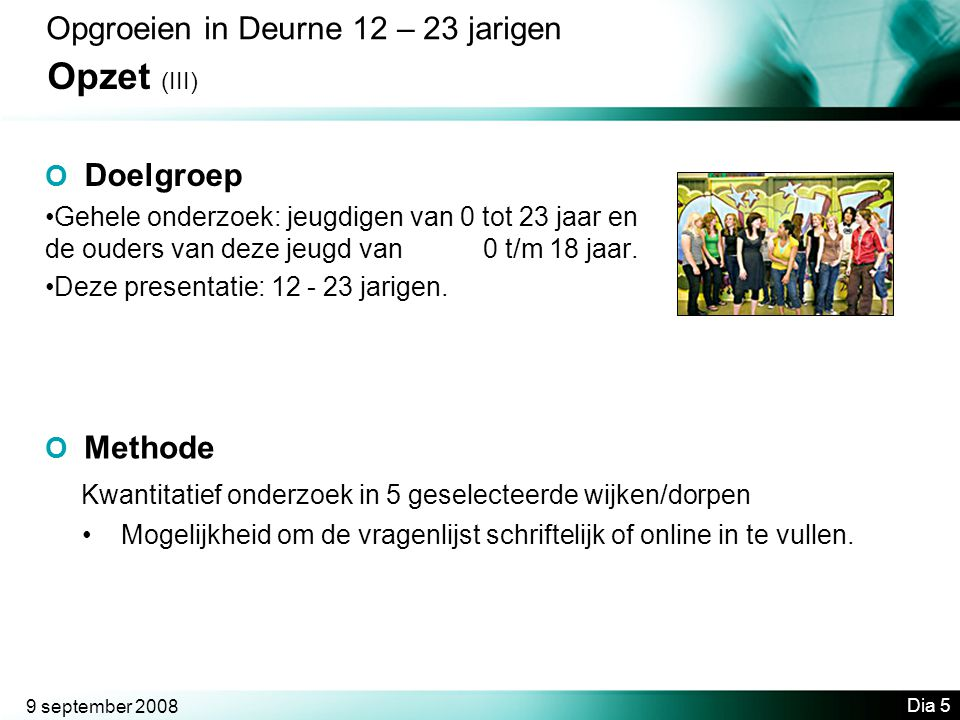 9 september 2008 Dia 5 Opgroeien in Deurne 12 – 23 jarigen Opzet (III) O Doelgroep •Gehele onderzoek: jeugdigen van 0 tot 23 jaar en de ouders van deze jeugd van 0 t/m 18 jaar.