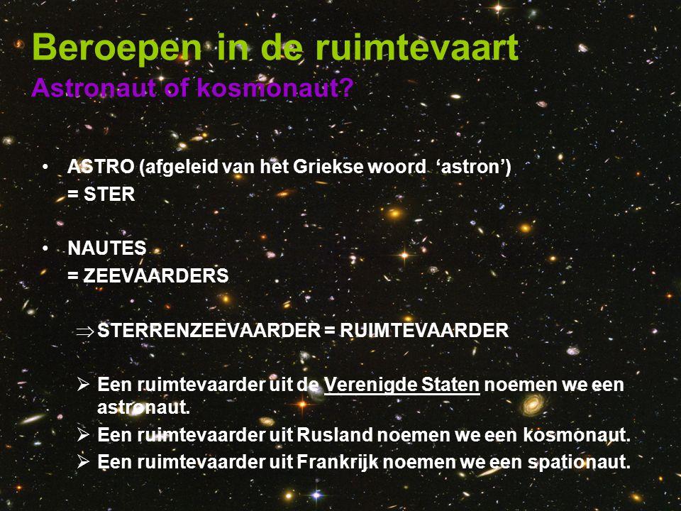 Astronaut of kosmonaut? Beroepen in de ruimtevaart •ASTRO (afgeleid van het Griekse woord 'astron') = STER •NAUTES = ZEEVAARDERS  STERRENZEEVAARDER =