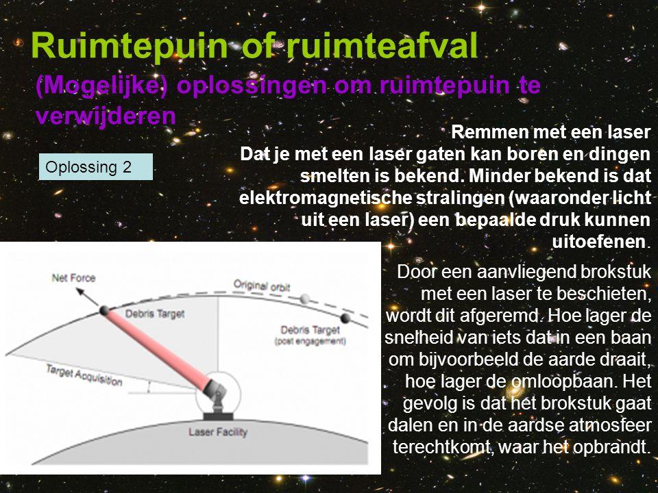 (Mogelijke) oplossingen om ruimtepuin te verwijderen Ruimtepuin of ruimteafval Oplossing 2 Door een aanvliegend brokstuk met een laser te beschieten,