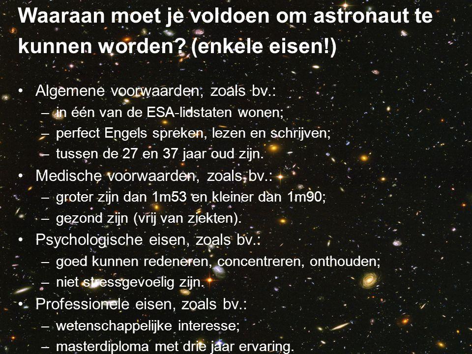 Waaraan moet je voldoen om astronaut te kunnen worden? (enkele eisen!) •Algemene voorwaarden, zoals bv.: –in één van de ESA-lidstaten wonen; –perfect