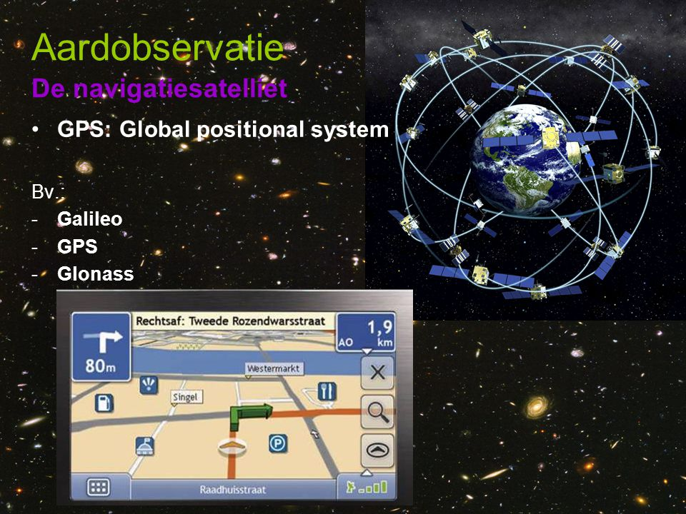 De navigatiesatelliet Aardobservatie •GPS: Global positional system Bv.: -Galileo -GPS -Glonass