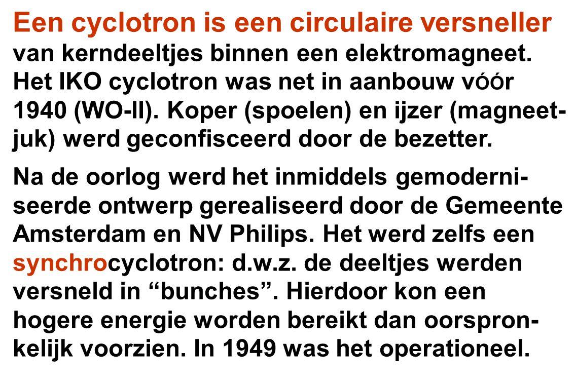 Een cyclotron is een circulaire versneller van kerndeeltjes binnen een elektromagneet. Het IKO cyclotron was net in aanbouw v ÓÓ r 1940 (WO-II). Koper