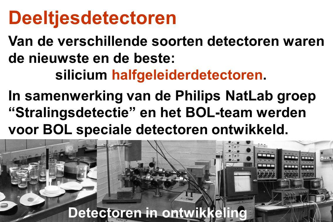Deeltjesdetectoren Van de verschillende soorten detectoren waren de nieuwste en de beste: silicium halfgeleiderdetectoren. In samenwerking van de Phil