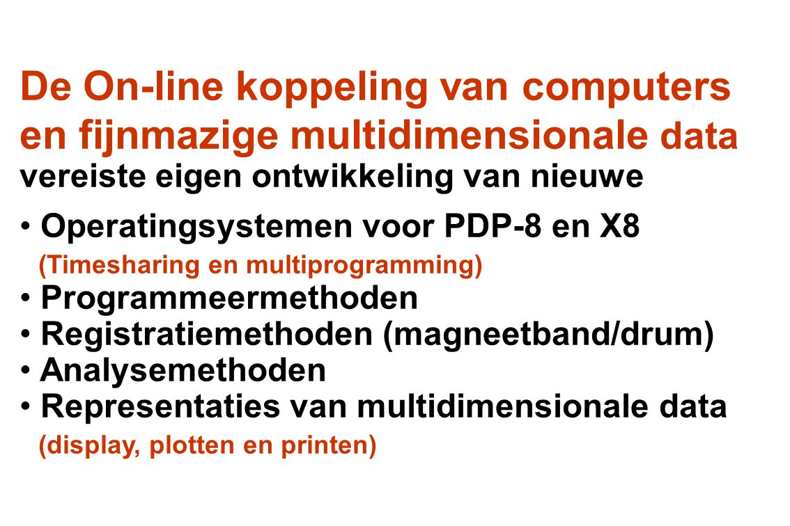De On-line koppeling van computers en fijnmazige multidimensionale data vereiste eigen ontwikkeling van nieuwe • Operatingsystemen voor PDP-8 en X8 (T