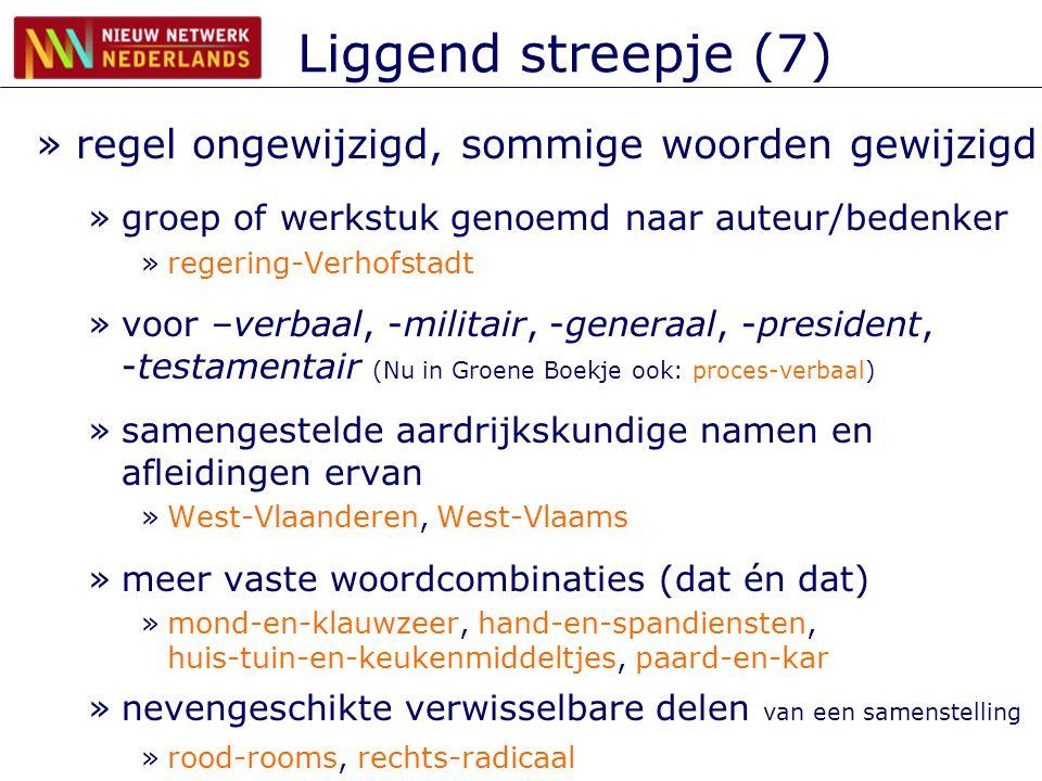 Liggend streepje (7) »regel ongewijzigd, sommige woorden gewijzigd »groep of werkstuk genoemd naar auteur/bedenker »regering-Verhofstadt »voor –verbaal, -militair, -generaal, -president, -testamentair (Nu in Groene Boekje ook: proces-verbaal) »samengestelde aardrijkskundige namen en afleidingen ervan »West-Vlaanderen, West-Vlaams »meer vaste woordcombinaties (dat én dat) »mond-en-klauwzeer, hand-en-spandiensten, huis-tuin-en-keukenmiddeltjes, paard-en-kar »nevengeschikte verwisselbare delen van een samenstelling »rood-rooms, rechts-radicaal