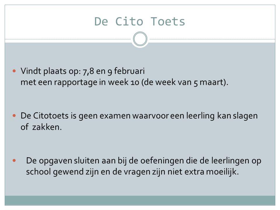 De Cito Toets  Vindt plaats op: 7,8 en 9 februari met een rapportage in week 10 (de week van 5 maart).  De Citotoets is geen examen waarvoor een lee