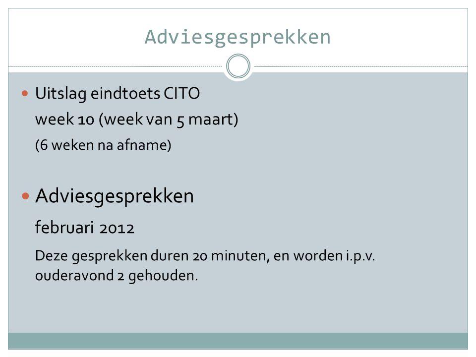 Adviesgesprekken  Uitslag eindtoets CITO week 10 (week van 5 maart) (6 weken na afname)  Adviesgesprekken februari 2012 Deze gesprekken duren 20 min