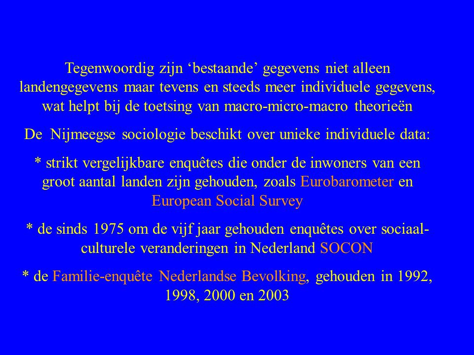 Tegenwoordig zijn 'bestaande' gegevens niet alleen landengegevens maar tevens en steeds meer individuele gegevens, wat helpt bij de toetsing van macro-micro-macro theorieën De Nijmeegse sociologie beschikt over unieke individuele data: * strikt vergelijkbare enquêtes die onder de inwoners van een groot aantal landen zijn gehouden, zoals Eurobarometer en European Social Survey * de sinds 1975 om de vijf jaar gehouden enquêtes over sociaal- culturele veranderingen in Nederland SOCON * de Familie-enquête Nederlandse Bevolking, gehouden in 1992, 1998, 2000 en 2003