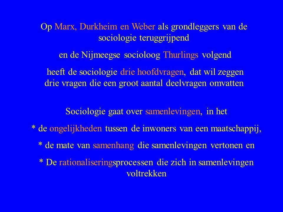 Op Marx, Durkheim en Weber als grondleggers van de sociologie teruggrijpend en de Nijmeegse socioloog Thurlings volgend heeft de sociologie drie hoofdvragen, dat wil zeggen drie vragen die een groot aantal deelvragen omvatten Sociologie gaat over samenlevingen, in het * de ongelijkheden tussen de inwoners van een maatschappij, * de mate van samenhang die samenlevingen vertonen en * De rationaliseringsprocessen die zich in samenlevingen voltrekken