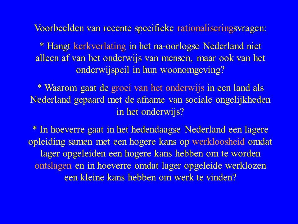 Voorbeelden van recente specifieke rationaliseringsvragen: * Hangt kerkverlating in het na-oorlogse Nederland niet alleen af van het onderwijs van mensen, maar ook van het onderwijspeil in hun woonomgeving.