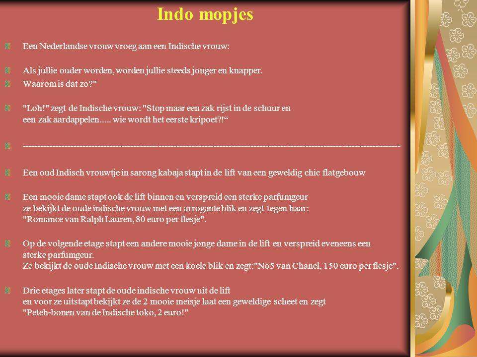 Indo mopjes Een Nederlandse vrouw vroeg aan een Indische vrouw: Als jullie ouder worden, worden jullie steeds jonger en knapper. Waarom is dat zo?