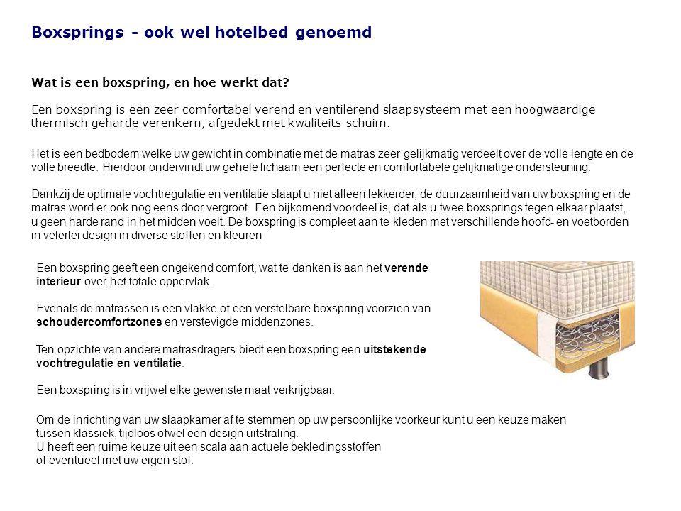 Boxsprings - ook wel hotelbed genoemd Wat is een boxspring, en hoe werkt dat? Een boxspring is een zeer comfortabel verend en ventilerend slaapsysteem