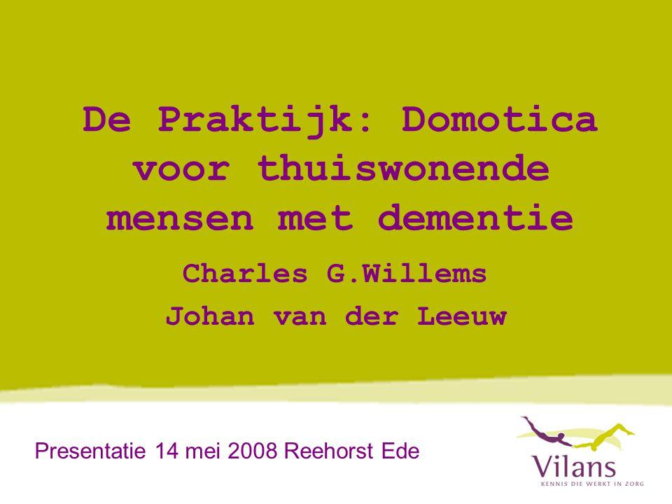 De Praktijk: Domotica voor thuiswonende mensen met dementie Charles G.Willems Johan van der Leeuw Presentatie 14 mei 2008 Reehorst Ede