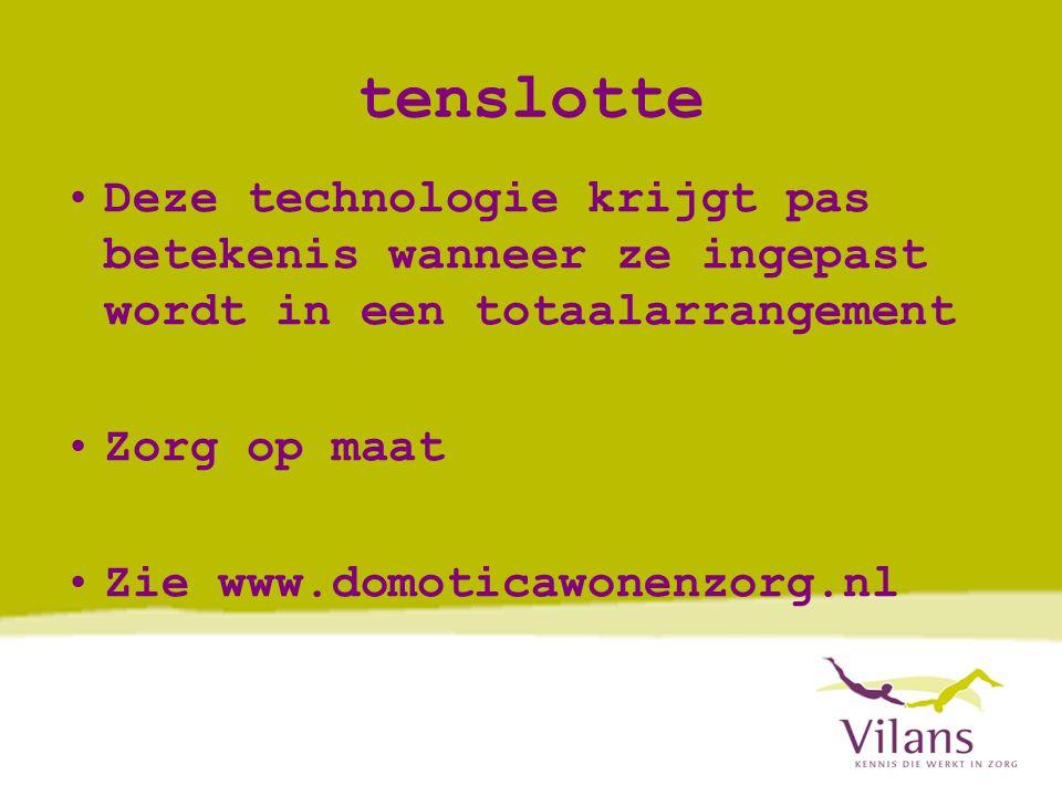 tenslotte •Deze technologie krijgt pas betekenis wanneer ze ingepast wordt in een totaalarrangement •Zorg op maat •Zie www.domoticawonenzorg.nl