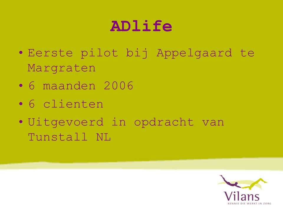 ADlife •Eerste pilot bij Appelgaard te Margraten •6 maanden 2006 •6 clienten •Uitgevoerd in opdracht van Tunstall NL