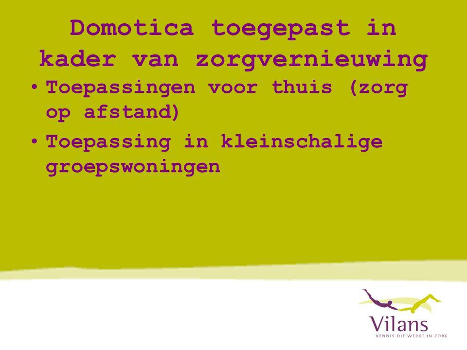 Domotica toegepast in kader van zorgvernieuwing •Toepassingen voor thuis (zorg op afstand) •Toepassing in kleinschalige groepswoningen