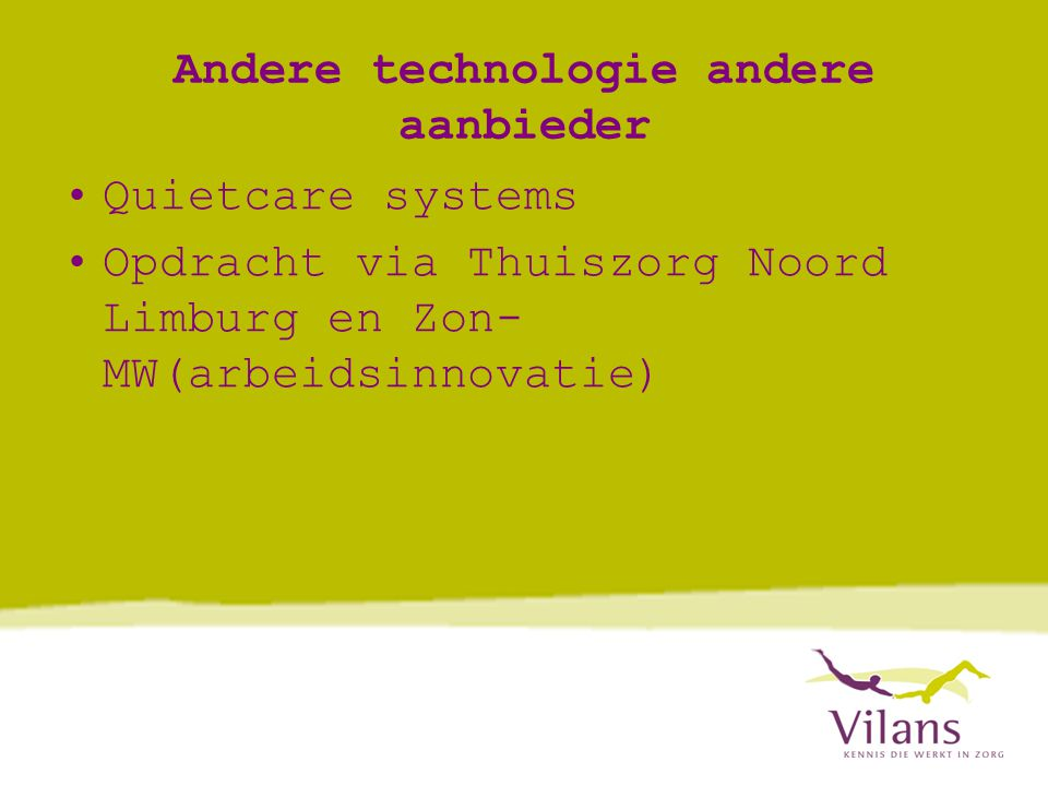 Andere technologie andere aanbieder •Quietcare systems •Opdracht via Thuiszorg Noord Limburg en Zon- MW(arbeidsinnovatie)