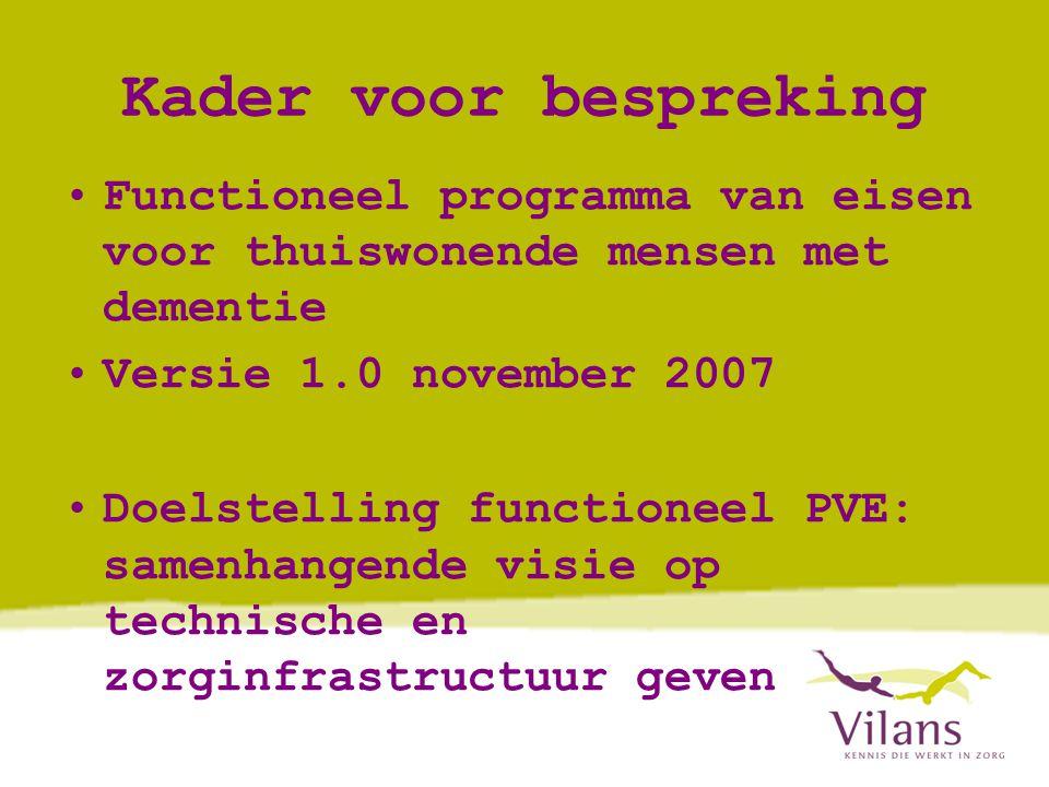 Kader voor bespreking •Functioneel programma van eisen voor thuiswonende mensen met dementie •Versie 1.0 november 2007 •Doelstelling functioneel PVE: samenhangende visie op technische en zorginfrastructuur geven